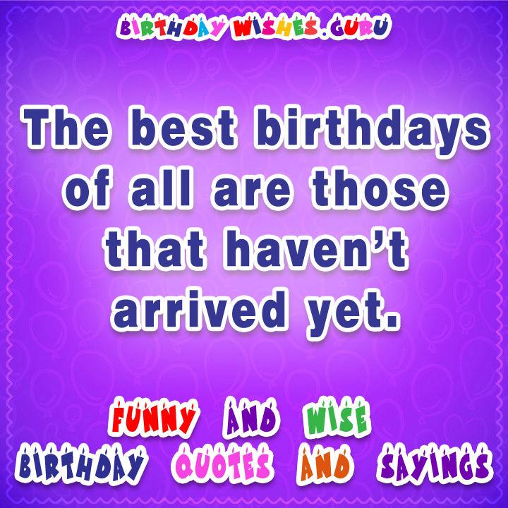 Famous Birthday Quotes: The best birthdays of all are those that haven't arrived yet.