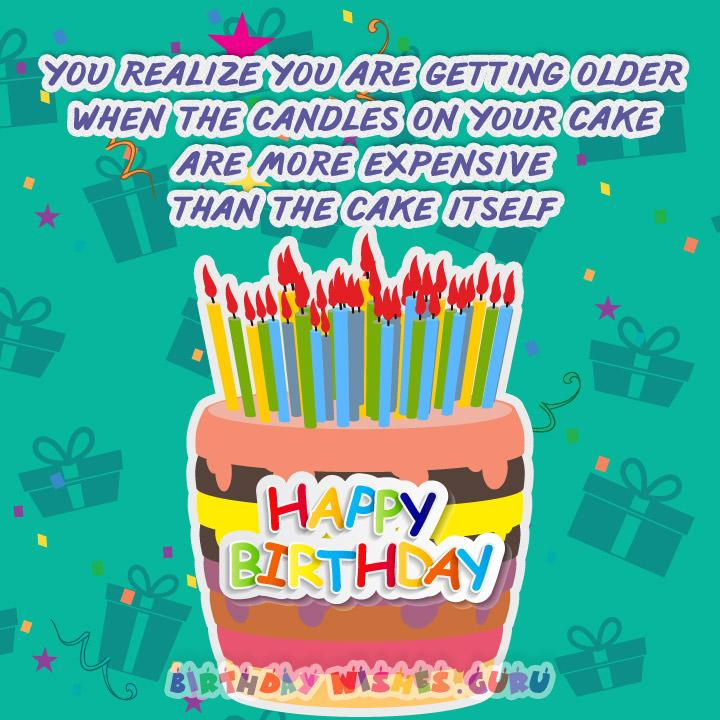 You realize you are getting older when the candles on your cake are more expensive than the cake itself.