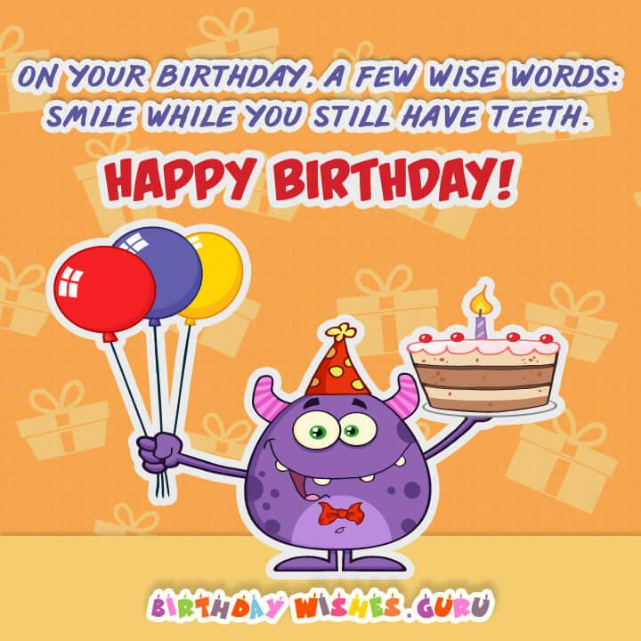 On your birthday, a few wise words: smile while you still have teeth. Happy Birthday!