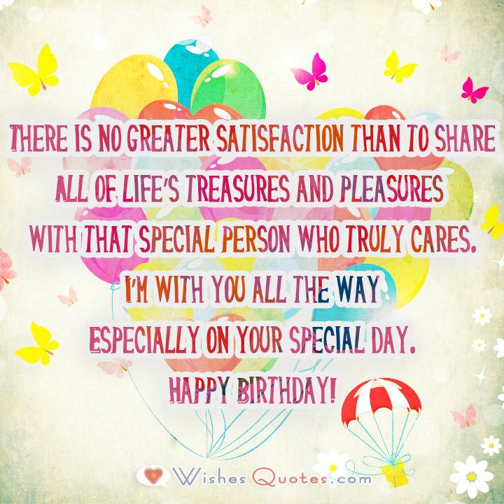 There is no greater satisfaction than to share All of life's treasures and pleasures with that special person who truly cares. I'm with you all the way Especially on your special day. Happy Birthday!