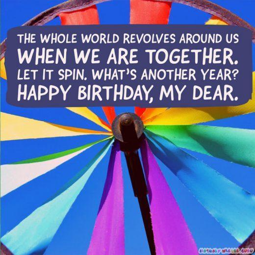 The whole world revolves around us when we are together. Let it spin. What's another year? Happy birthday, my dear.