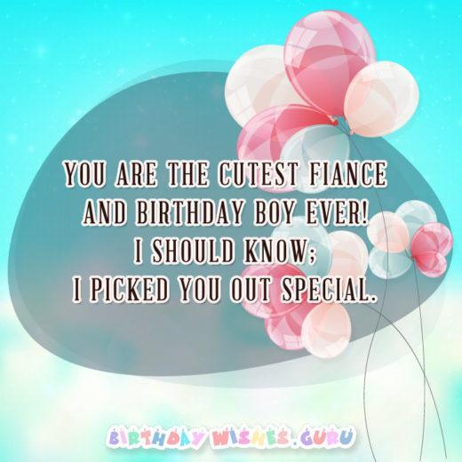 You are the cutest fiance' and birthday boy EVER! I should know; I picked you out special.